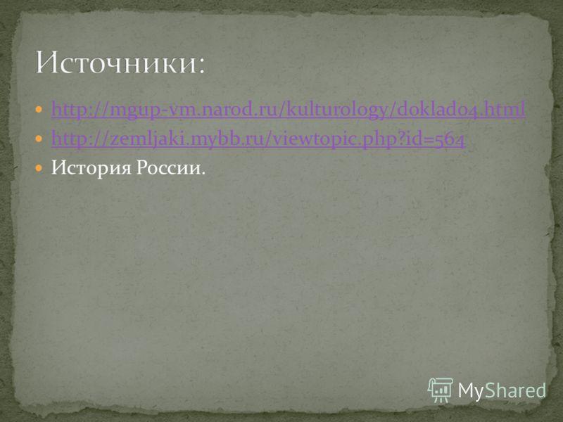 http://mgup-vm.narod.ru/kulturology/doklad04.html http://zemljaki.mybb.ru/viewtopic.php?id=564 История России.