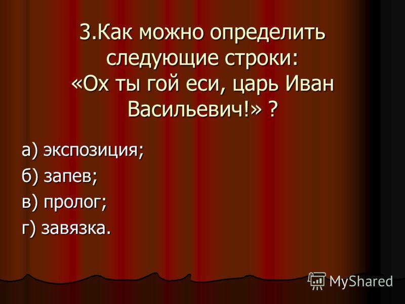 3.Как можно определить следующие строки: «Ох ты гой еси, царь Иван Васильевич!» ? а) экспозиция; б) запев; в) пролог; г) завязка.