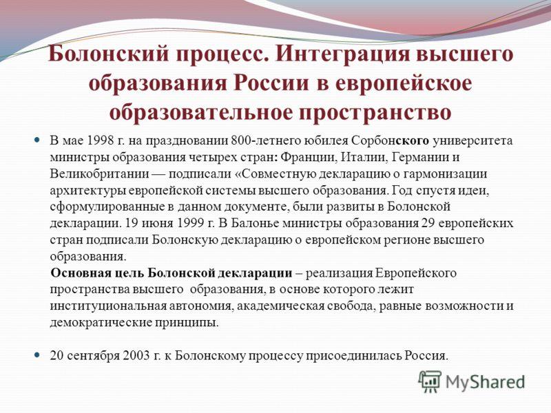 Болонский процесс. Интеграция высшего образования России в европейское образовательное пространство В мае 1998 г. на праздновании 800-летнего юбилея Сорбонского университета министры образования четырех стран: Франции, Италии, Германии и Великобритан