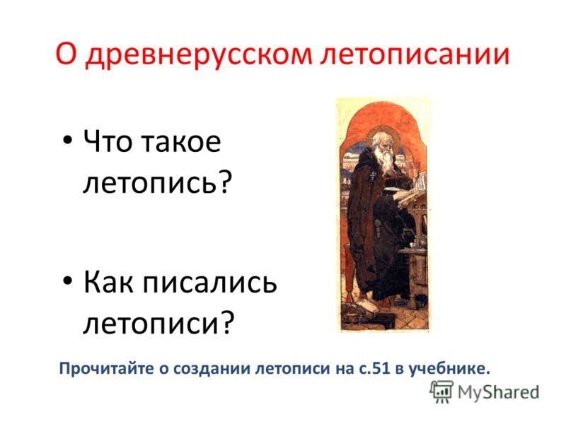 О древнерусском летописании Что такое летопись? Как писались летописи? Прочитайте о создании летописи на с.51 в учебнике.