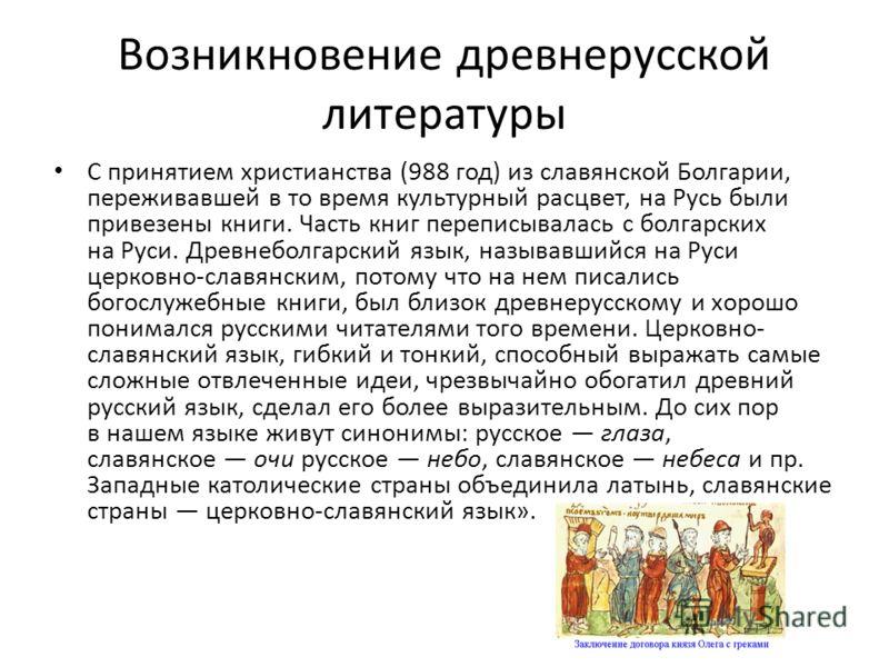 Возникновение древнерусской литературы С принятием христианства (988 год) из славянской Болгарии, переживавшей в то время культурный расцвет, на Русь были привезены книги. Часть книг переписывалась с болгарских на Руси. Древнеболгарский язык, называв