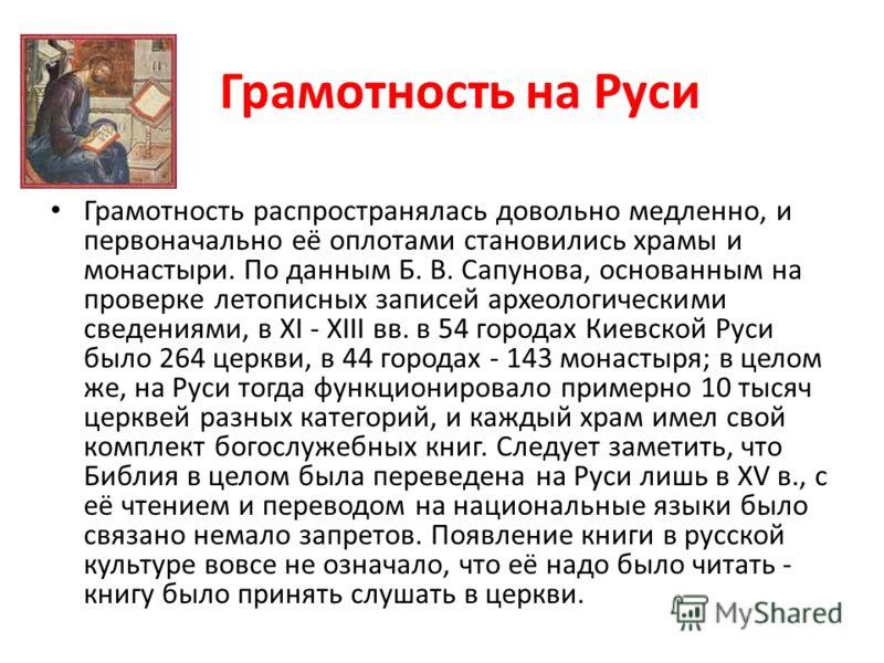 Грамотность на Руси Грамотность распространялась довольно медленно, и первоначально её оплотами становились храмы и монастыри. По данным Б. В. Сапунова, основанным на проверке летописных записей археологическими сведениями, в XI - XIII вв. в 54 город