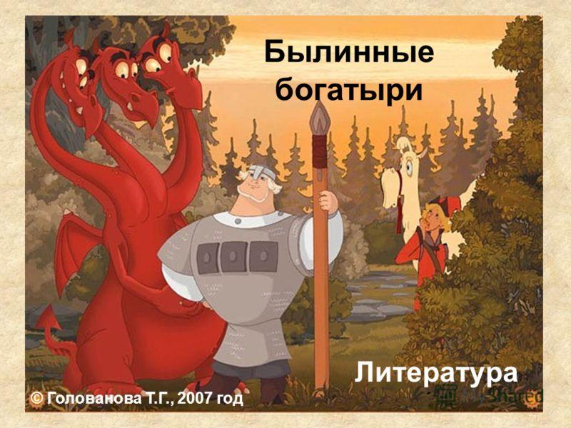 Былинные богатыри Литература © Голованова Т.Г., 2007 год