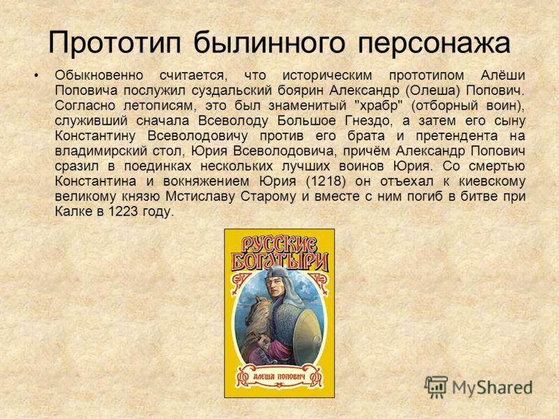 Прототип былинного персонажа Обыкновенно считается, что историческим прототипом Алёши Поповича послужил суздальский боярин Александр (Олеша) Попович. Согласно летописям, это был знаменитый