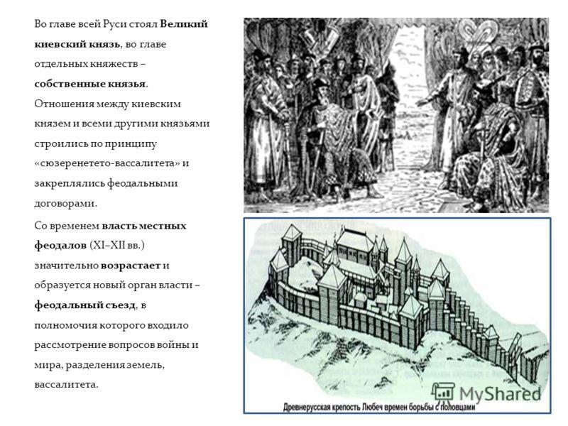 Во главе всей Руси стоял Великий киевский князь, во главе отдельных княжеств – собственные князья. Отношения между киевским князем и всеми другими князьями строились по принципу «сюзеренетето-вассалитета» и закреплялись феодальными договорами. Со вре