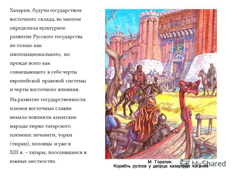 Хазария, будучи государством восточного склада, во многом определила культурное развитие Русского государства не только как многонационального, но прежде всего как совмещающего в себе черты европейской правовой системы и черты восточного влияния. На