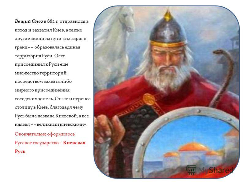 Вещий Олег в 882 г. отправился в поход и захватил Киев, а также другие земли на пути «из варяг в греки» – образовалась единая территория Руси. Олег присоединил к Руси еще множество территорий посредством захвата либо мирного присоединения соседских з
