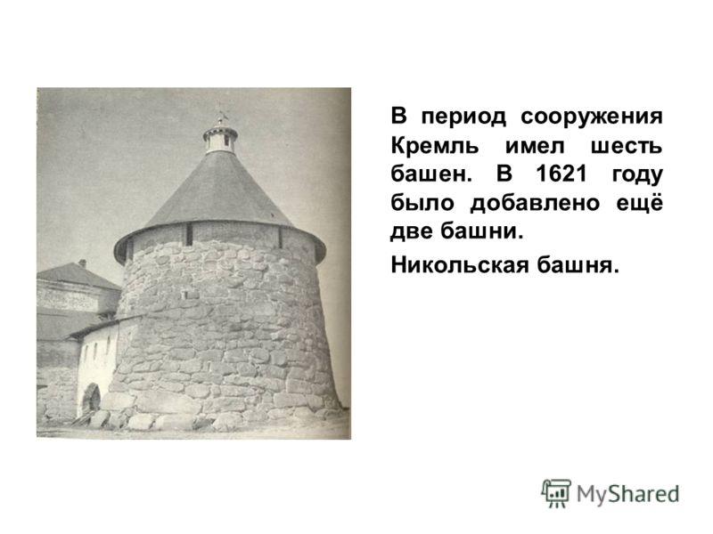 В период сооружения Кремль имел шесть башен. В 1621 году было добавлено ещё две башни. Никольская башня.