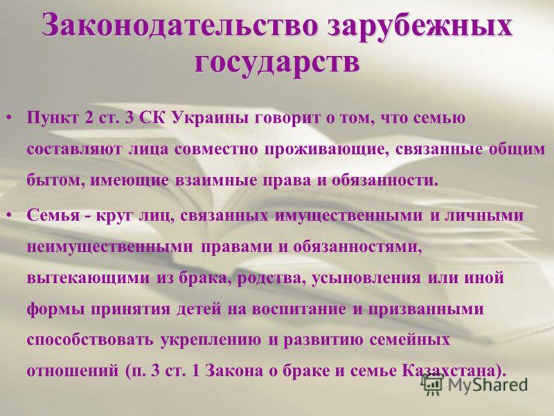 Законодательство зарубежных государств Пункт 2 ст. 3 СК Украины говорит о том, что семью составляют лица совместно проживающие, связанные общим бытом, имеющие взаимные права и обязанности. Семья - круг лиц, связанных имущественными и личными неимущес