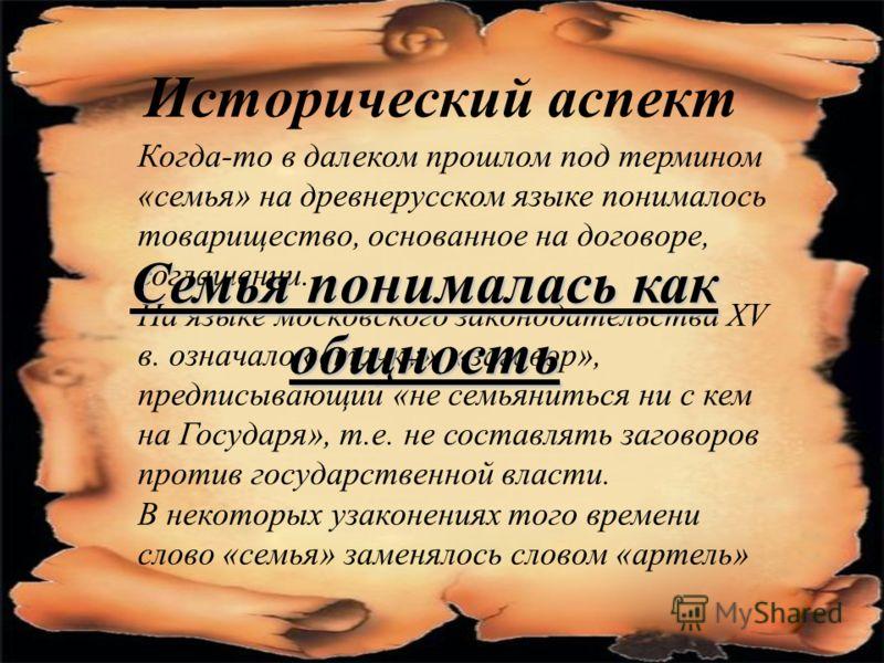 Исторический аспект Когда-то в далеком прошлом под термином «семья» на древнерусском языке понималось товарищество, основанное на договоре, соглашении. На языке московского законодательства XV в. означало «стачку», «заговор», предписывающий «не семья