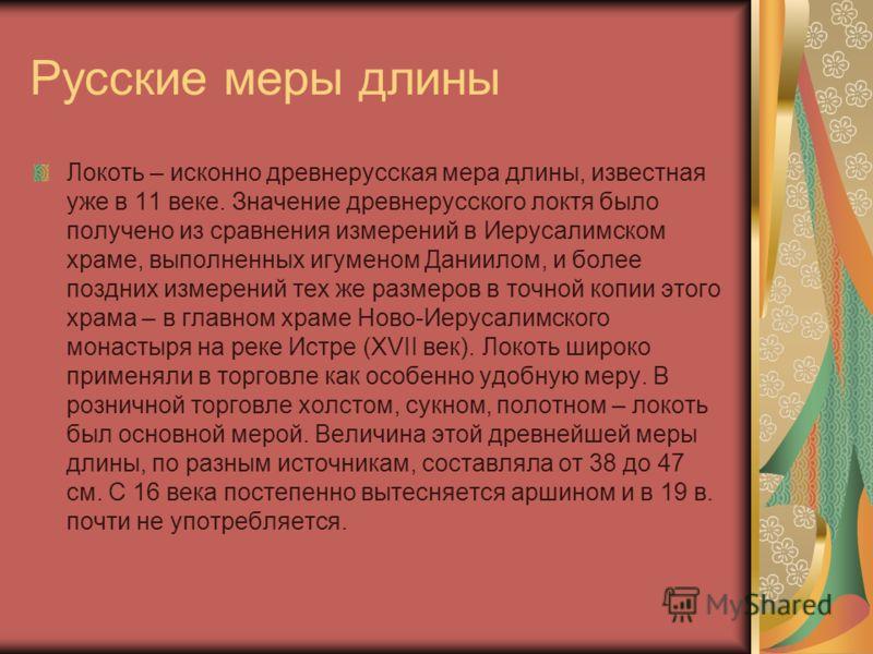 Русские меры длины Локоть – исконно древнерусская мера длины, известная уже в 11 веке. Значение древнерусского локтя было получено из сравнения измерений в Иерусалимском храме, выполненных игуменом Даниилом, и более поздних измерений тех же размеров