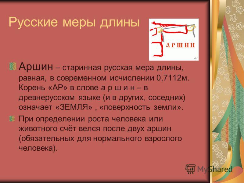 Русские меры длины Аршин – старинная русская мера длины, равная, в современном исчислении 0,7112м. Корень «АР» в слове а р ш и н – в древнерусском языке (и в других, соседних) означает «ЗЕМЛЯ», «поверхность земли». При определении роста человека или