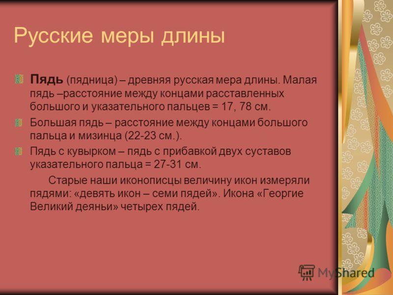 Русские меры длины Пядь (пядница) – древняя русская мера длины. Малая пядь –расстояние между концами расставленных большого и указательного пальцев = 17, 78 см. Большая пядь – расстояние между концами большого пальца и мизинца (22-23 см.). Пядь с кув