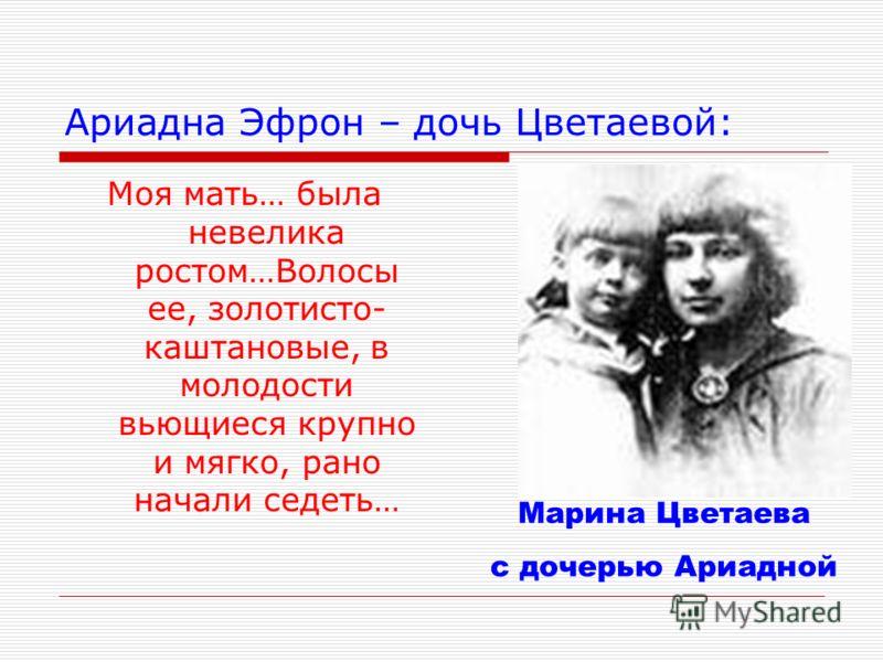 Ариадна Эфрон – дочь Цветаевой: Моя мать… была невелика ростом…Волосы ее, золотисто- каштановые, в молодости вьющиеся крупно и мягко, рано начали седеть… Марина Цветаева с дочерью Ариадной