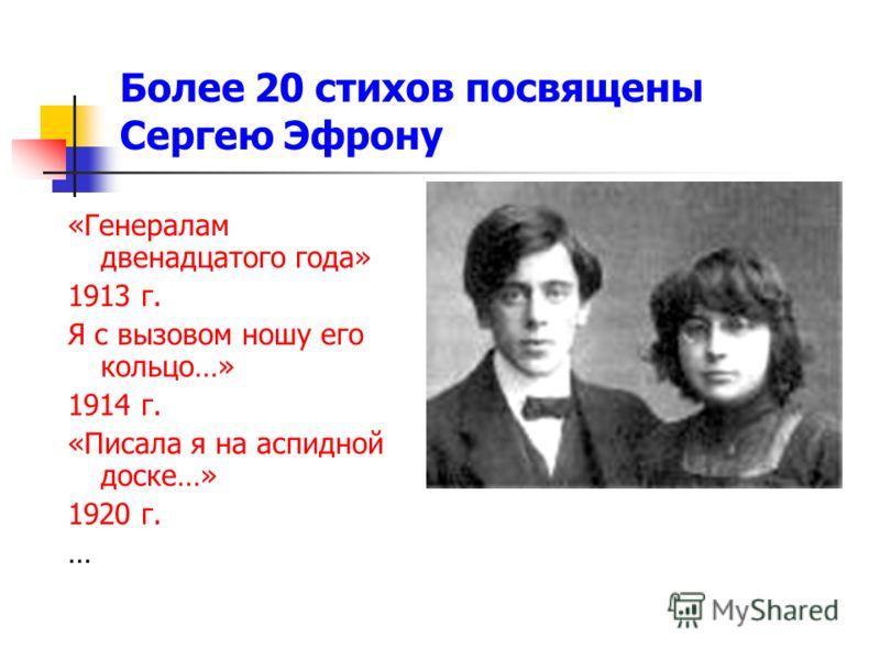 Более 20 стихов посвящены Сергею Эфрону «Генералам двенадцатого года» 1913 г. Я с вызовом ношу его кольцо…» 1914 г. «Писала я на аспидной доске…» 1920 г. …
