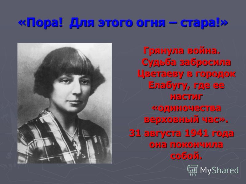«Пора! Для этого огня – стара!» Грянула война. Судьба забросила Цветаеву в городок Елабугу, где ее настиг «одиночества верховный час». 31 августа 1941 года она покончила собой.