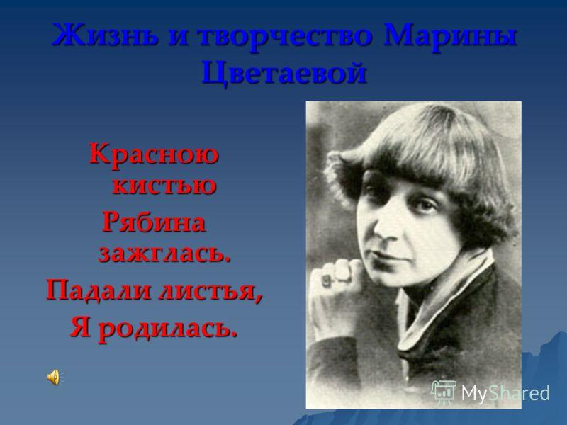 Жизнь и творчество Марины Цветаевой Красною кистью Рябина зажглась. Падали листья, Я родилась.