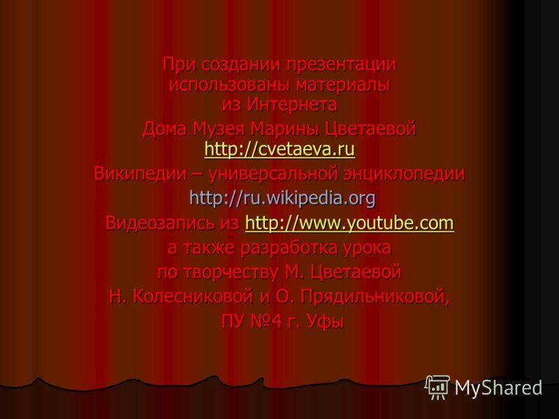 При создании презентации использованы материалы из Интернета Дома Музея Марины Цветаевой http://cvetaeva.ru http://cvetaeva.ru Википедии – универсальной энциклопедии http://ru.wikipedia.org http://ru.wikipedia.org Видеозапись из http://www.youtube.co