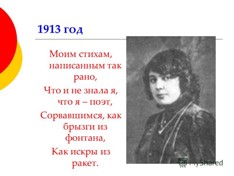 1913 год Моим стихам, написанным так рано, Что и не знала я, что я – поэт, Сорвавшимся, как брызги из фонтана, Как искры из ракет.