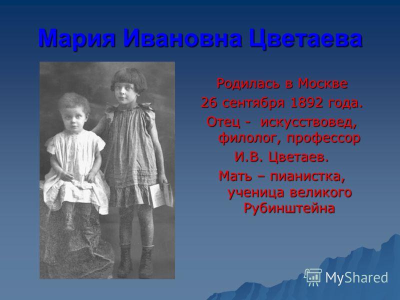 Мария Ивановна Цветаева Родилась в Москве 26 сентября 1892 года. Отец - искусствовед, филолог, профессор И.В. Цветаев. Мать – пианистка, ученица великого Рубинштейна