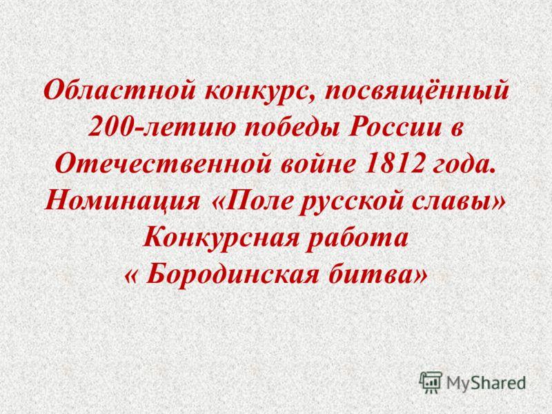 Областной конкурс, посвящённый 200-летию победы России в Отечественной войне 1812 года. Номинация «Поле русской славы» Конкурсная работа « Бородинская битва»