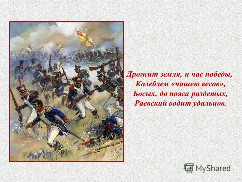 Дрожит земля, и час победы, Колеблем «чашею весов», Босых, до пояса раздетых, Раевский водит удальцов.