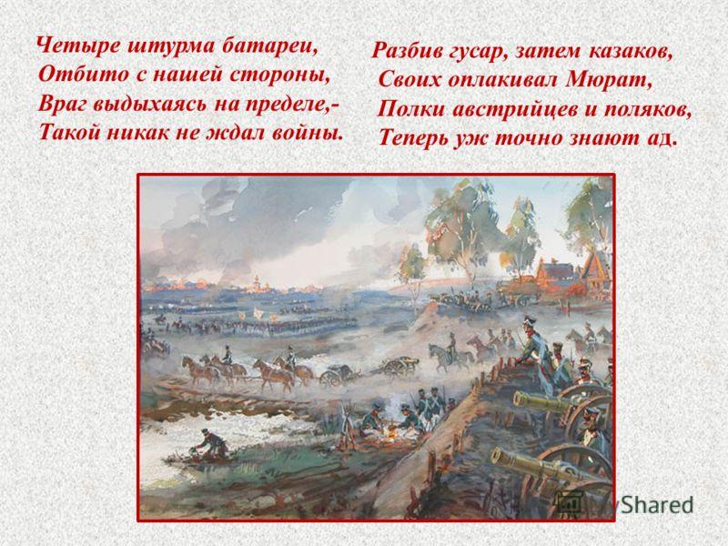 Четыре штурма батареи, Отбито с нашей стороны, Враг выдыхаясь на пределе,- Такой никак не ждал войны. Разбив гусар, затем казаков, Своих оплакивал Мюрат, Полки австрийцев и поляков, Теперь уж точно знают ад.