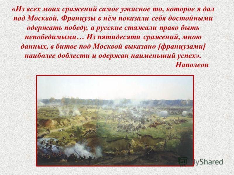 «Из всех моих сражений самое ужасное то, которое я дал под Москвой. Французы в нём показали себя достойными одержать победу, а русские стяжали право быть непобедимыми… Из пятидесяти сражений, мною данных, в битве под Москвой выказано [французами] наи