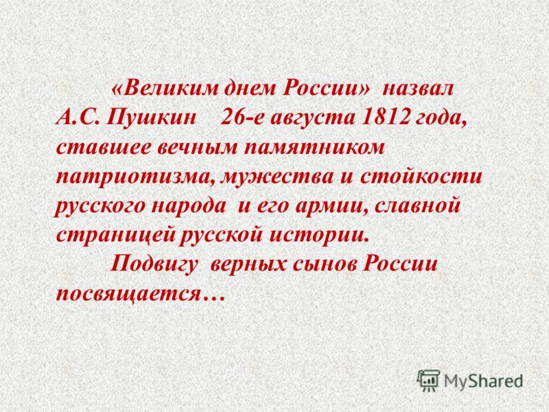 «Великим днем России» назвал А.С. Пушкин 26-е августа 1812 года, ставшее вечным памятником патриотизма, мужества и стойкости русского народа и его армии, славной страницей русской истории. Подвигу верных сынов России посвящается…