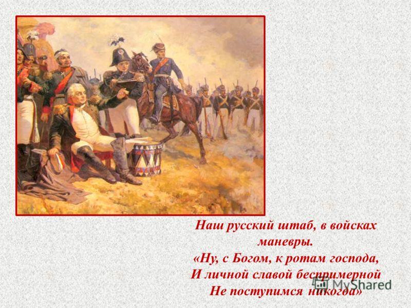 Наш русский штаб, в войсках маневры. «Ну, с Богом, к ротам господа, И личной славой беспримерной Не поступимся никогда»