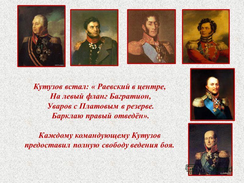 Кутузов встал: « Раевский в центре, На левый фланг Багратион, Уваров с Платовым в резерве. Барклаю правый отведён». Каждому командующему Кутузов предоставил полную свободу ведения боя.