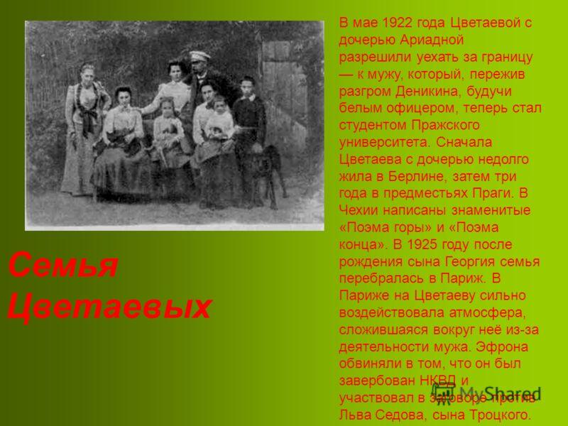 Семья Цветаевых В мае 1922 года Цветаевой с дочерью Ариадной разрешили уехать за границу к мужу, который, пережив разгром Деникина, будучи белым офицером, теперь стал студентом Пражского университета. Сначала Цветаева с дочерью недолго жила в Берлине