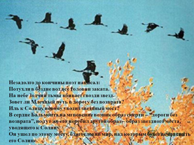 Незадолго до кончины поэт написал: Потухли в бездне вод все головни заката. На небе Зодчий тьмы вбивает гвозди звезд. Зовет ли Млечный путь в дорогу без возврата? Иль к Солнцу новому уводит звездный мост? В сердце Бальмонта на мгновение возник образ
