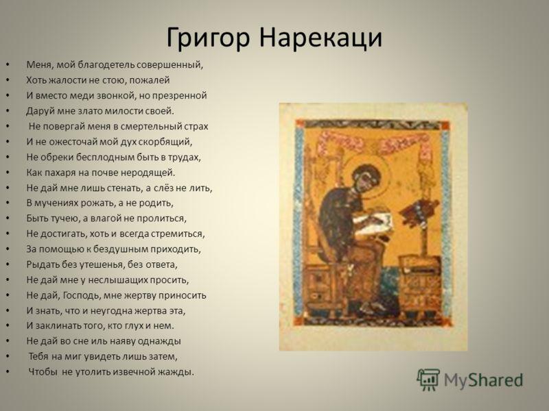 Григор Нарекаци Меня, мой благодетель совершенный, Хоть жалости не стою, пожалей И вместо меди звонкой, но презренной Даруй мне злато милости своей. Не повергай меня в смертельный страх И не ожесточай мой дух скорбящий, Не обреки бесплодным быть в тр