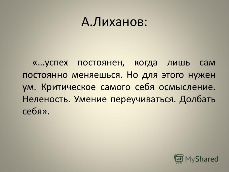 А.Лиханов: «…успех постоянен, когда лишь сам постоянно меняешься. Но для этого нужен ум. Критическое самого себя осмысление. Неленость. Умение переучиваться. Долбать себя».