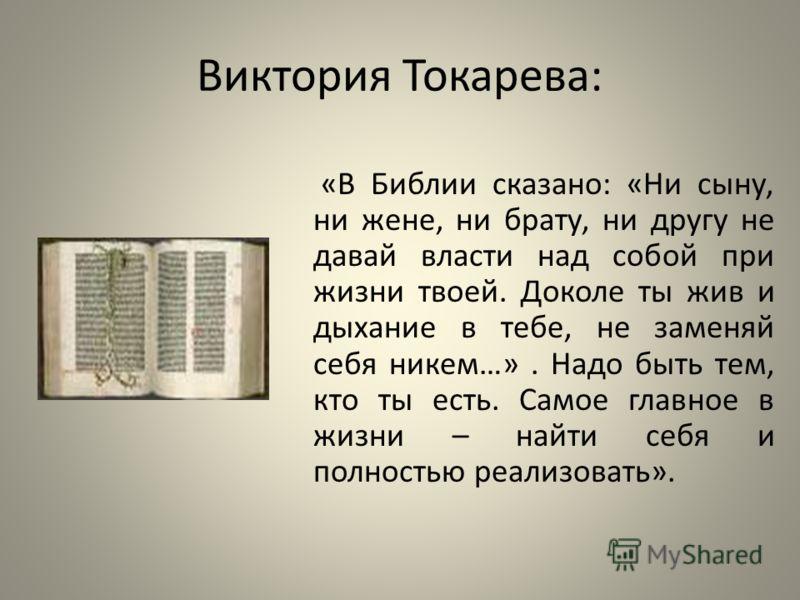 Виктория Токарева: «В Библии сказано: «Ни сыну, ни жене, ни брату, ни другу не давай власти над собой при жизни твоей. Доколе ты жив и дыхание в тебе, не заменяй себя никем…». Надо быть тем, кто ты есть. Самое главное в жизни – найти себя и полностью