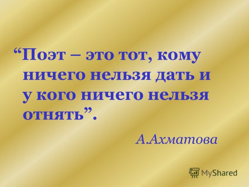 Поэт – это тот, кому ничего нельзя дать и у кого ничего нельзя отнять. А.Ахматова