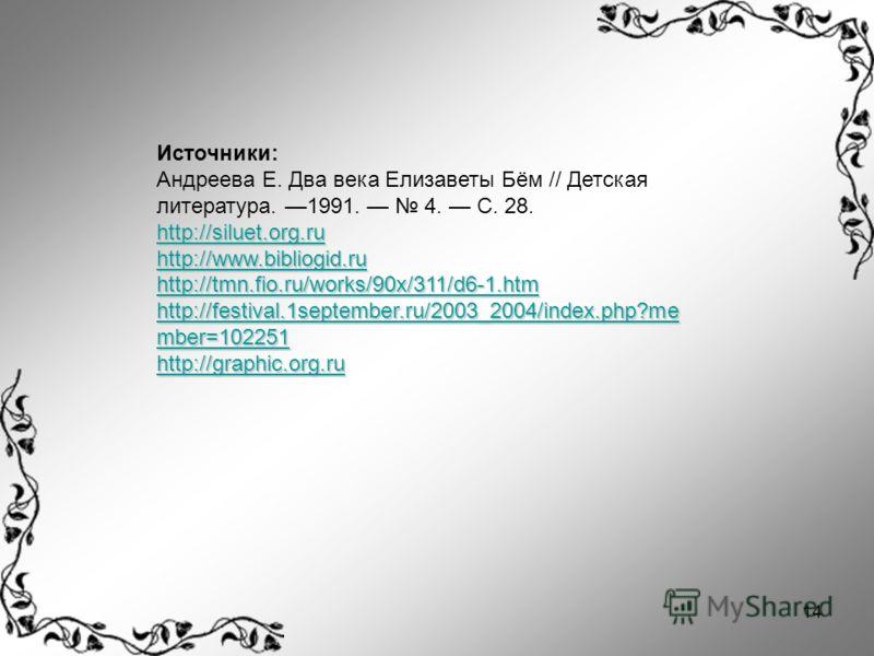 14 Источники: Андреева Е. Два века Елизаветы Бём // Детская литература. 1991. 4. С. 28. http://siluet.org.ru http://www.bibliogid.ru http://tmn.fio.ru/works/90x/311/d6-1.htm http://festival.1september.ru/2003_2004/index.php?me mber=102251 http://fest