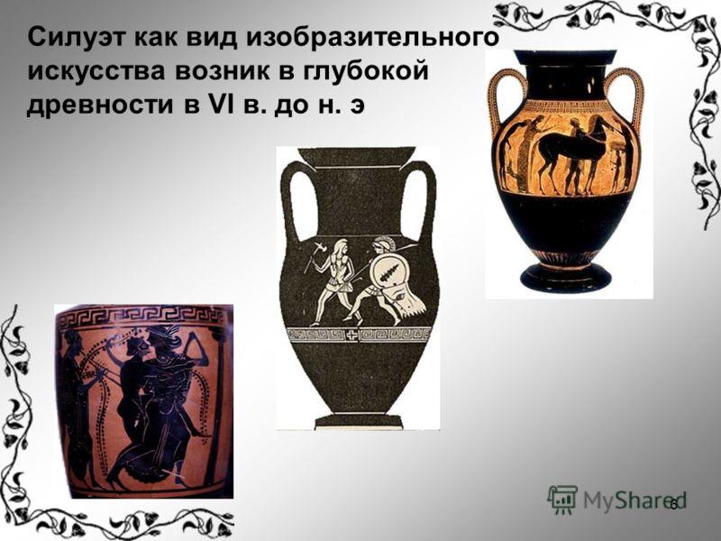 6 Силуэт как вид изобразительного искусства возник в глубокой древности в VI в. до н. э