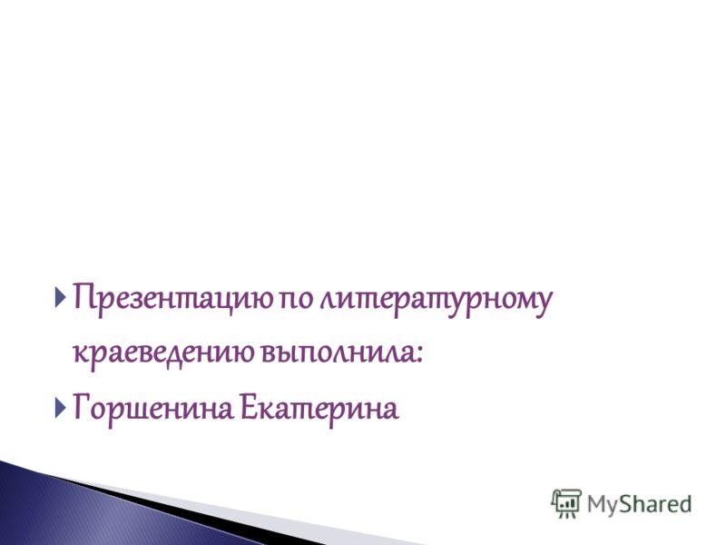 Презентацию по литературному краеведению выполнила: Горшенина Екатерина