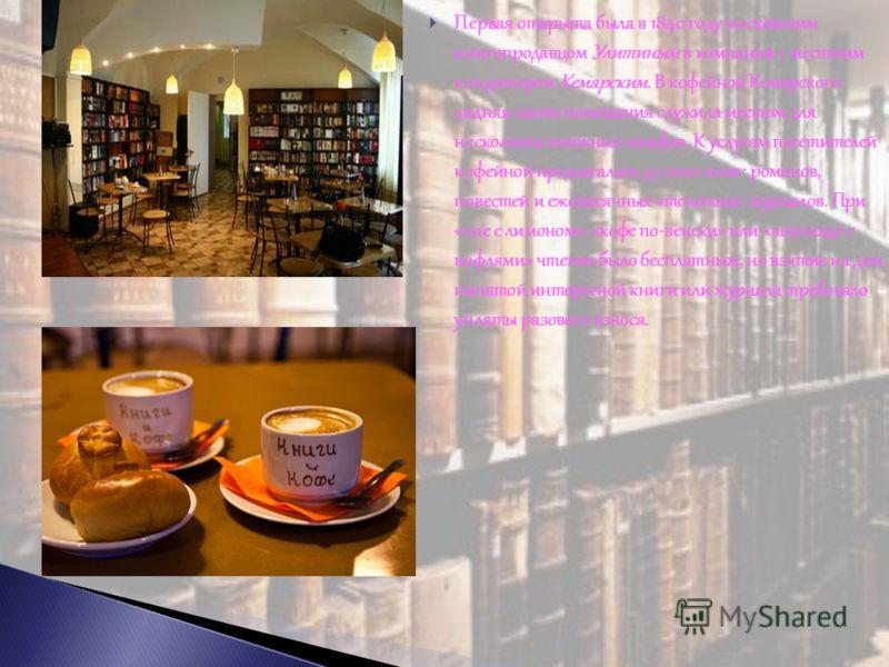 Первая открыта была в 1840 году московским книгопродавцом Улитиным в компании с местным кондитером Кемарским. В кофейной Кемарского задняя часть помещения служила местом для нескольких книжных шкафов. К услугам посетителей кофейной предлагалось до 20