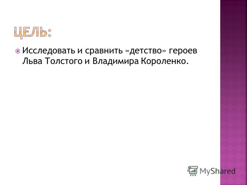 Исследовать и сравнить «детство» героев Льва Толстого и Владимира Короленко.