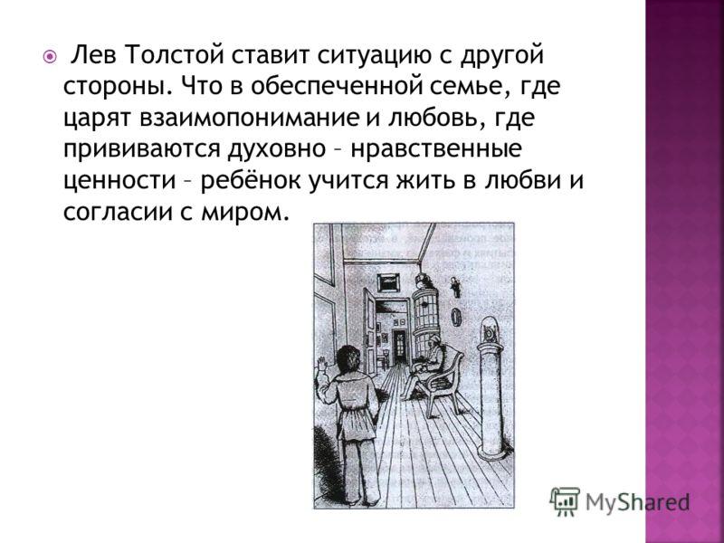 Лев Толстой ставит ситуацию с другой стороны. Что в обеспеченной семье, где царят взаимопонимание и любовь, где прививаются духовно – нравственные ценности – ребёнок учится жить в любви и согласии с миром.