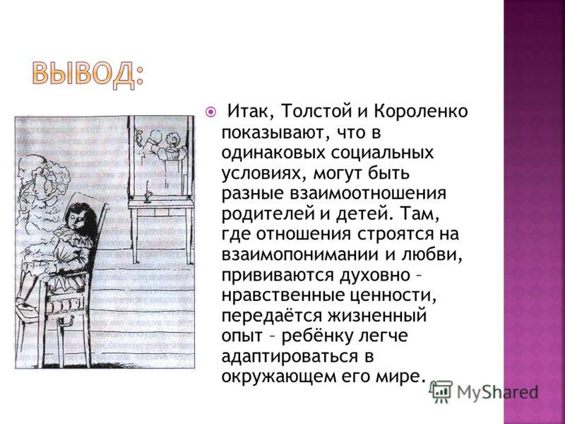 Итак, Толстой и Короленко показывают, что в одинаковых социальных условиях, могут быть разные взаимоотношения родителей и детей. Там, где отношения строятся на взаимопонимании и любви, прививаются духовно – нравственные ценности, передаётся жизненный