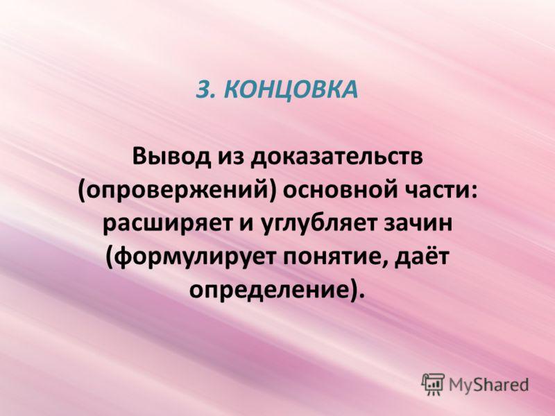 3. КОНЦОВКА Вывод из доказательств (опровержений) основной части: расширяет и углубляет зачин (формулирует понятие, даёт определение).