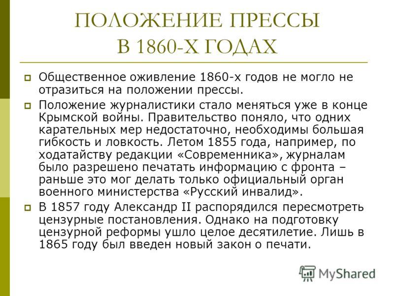 ПОЛОЖЕНИЕ ПРЕССЫ В 1860-Х ГОДАХ Общественное оживление 1860-х годов не могло не отразиться на положении прессы. Положение журналистики стало меняться уже в конце Крымской войны. Правительство поняло, что одних карательных мер недостаточно, необходимы