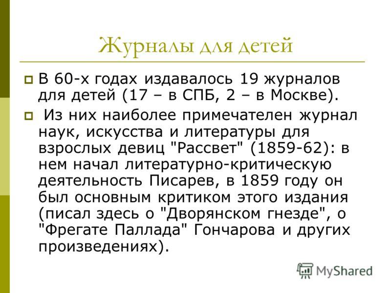 Журналы для детей В 60-х годах издавалось 19 журналов для детей (17 – в СПБ, 2 – в Москве). Из них наиболее примечателен журнал наук, искусства и литературы для взрослых девиц