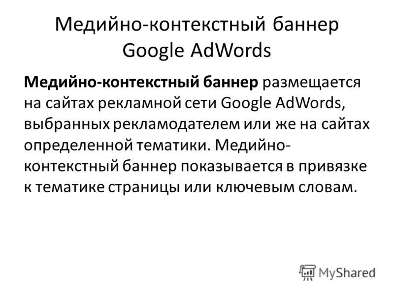 Медийно-контекстный баннер Google AdWords Медийно-контекстный баннер размещается на сайтах рекламной сети Google AdWords, выбранных рекламодателем или же на сайтах определенной тематики. Медийно- контекстный баннер показывается в привязке к тематике