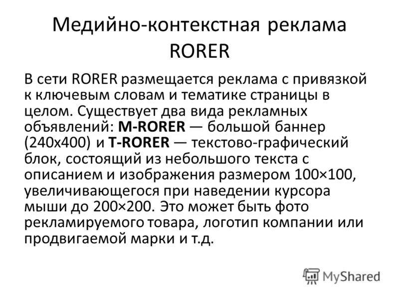 Медийно-контекстная реклама RORER В сети RORER размещается реклама с привязкой к ключевым словам и тематике страницы в целом. Существует два вида рекламных объявлений: M-RORER большой баннер (240 х 400) и T-RORER текстово-графический блок, состоящий