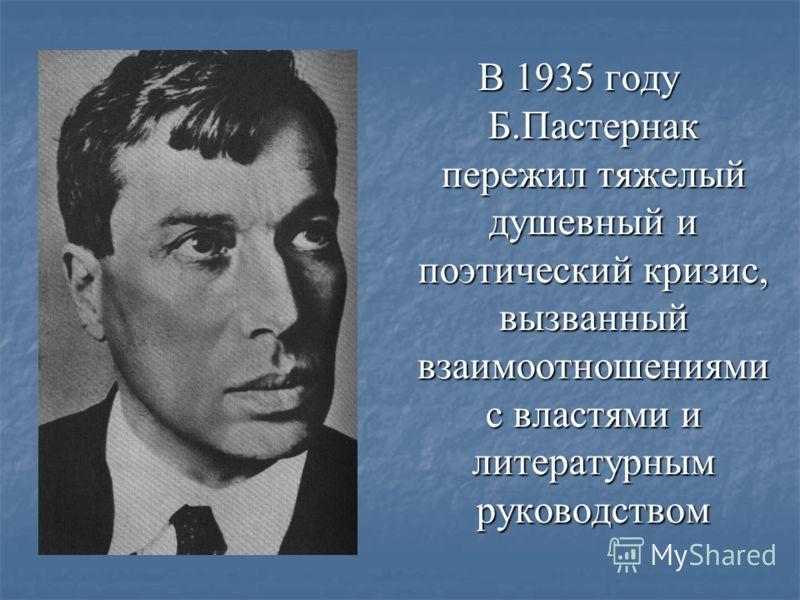 В 1935 году Б.Пастернак пережил тяжелый душевный и поэтический кризис, вызванный взаимоотношениями с властями и литературным руководством